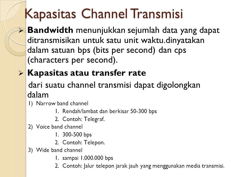 Kapasitas Channel Transmisi  Kapasitas atau transfer rate dari suatu channel transmisi dapat digolongkan dalam  Bandwidth menunjukkan sejumlah data yang dapat ditransmisikan untuk satu unit waktu.dinyatakan dalam satuan bps (bits per second) dan cps (characters per second).
