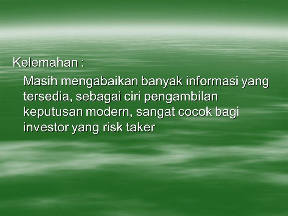 Kelemahan : Masih mengabaikan banyak informasi yang tersedia, sebagai ciri pengambilan keputusan modern, sangat cocok bagi investor yang risk taker