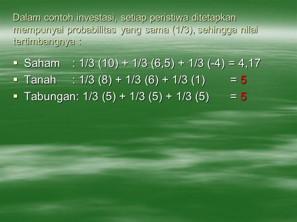 Dalam contoh investasi, setiap peristiwa ditetapkan mempunyai probabilitas yang sama (1/3), sehingga nilai tertimbangnya :  Saham: 1/3 (10) + 1/3 (6,