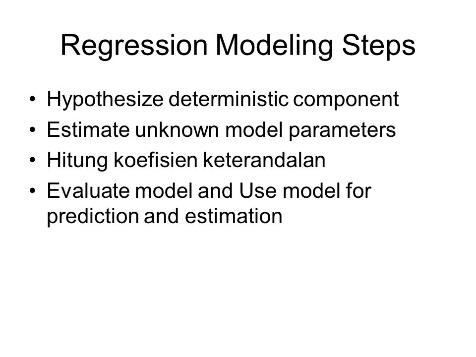 Regression Modeling Steps Hypothesize deterministic component Estimate unknown model parameters Hitung koefisien keterandalan Evaluate model and Use model for prediction and estimation
