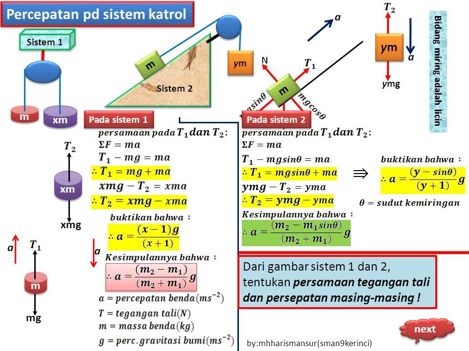 Sistem 1 xm m m m m mg xm xmg a a Sistem 2 m m ymym ymym m m N ymym ymym ymg a a Pada sistem 1 Pada sistem 2 Bidang miring adalah licin Dari gambar si