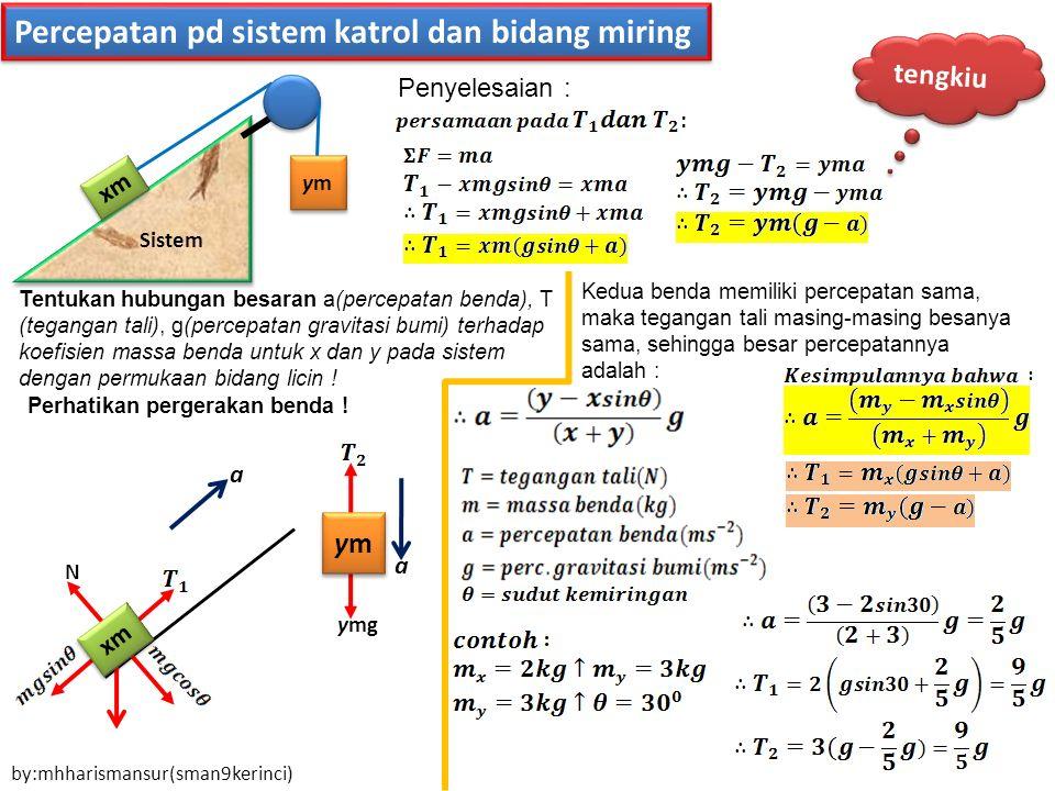 Percepatan pd sistem katrol dan bidang miring Sistem xm ymym ymym N ymym ymym ymg a a Penyelesaian : Perhatikan pergerakan benda ! Tentukan hubungan b