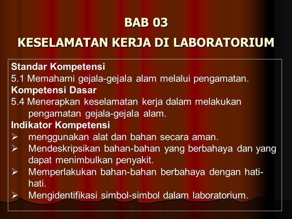 BAB 03 KESELAMATAN KERJA DI LABORATORIUM Standar Kompetensi 5.1 Memahami gejala-gejala alam melalui pengamatan. Kompetensi Dasar 5.4 Menerapkan kesela