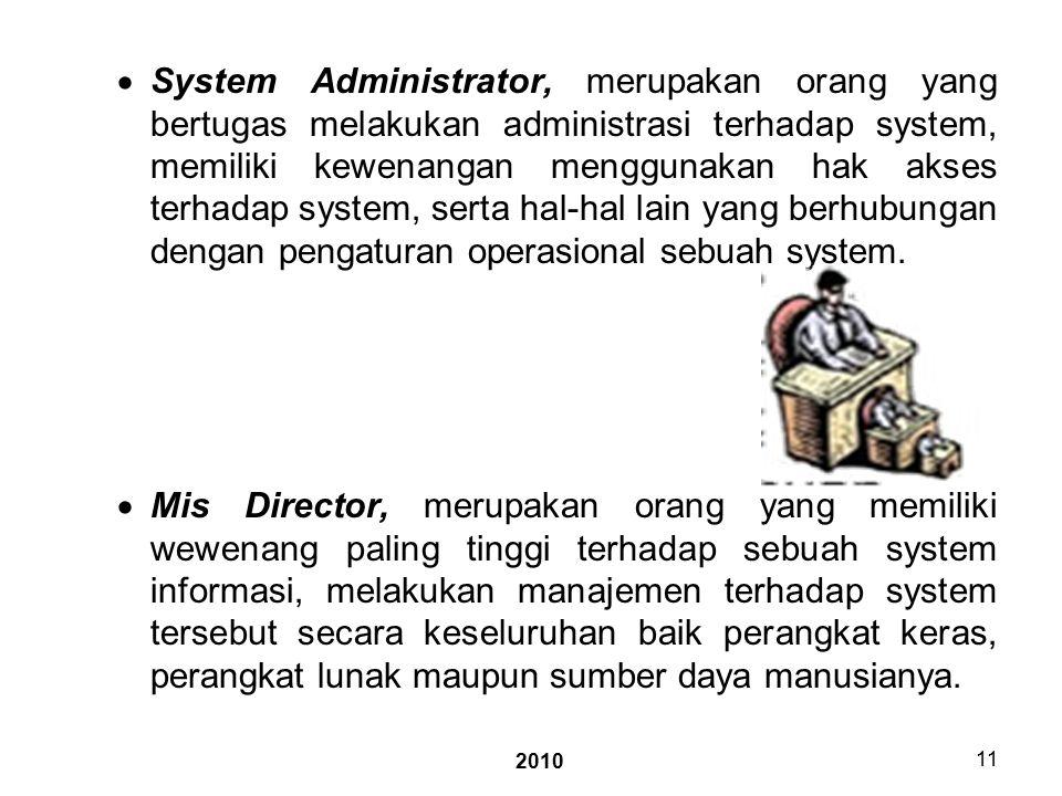 2010 11  System Administrator, merupakan orang yang bertugas melakukan administrasi terhadap system, memiliki kewenangan menggunakan hak akses terhadap system, serta hal-hal lain yang berhubungan dengan pengaturan operasional sebuah system.