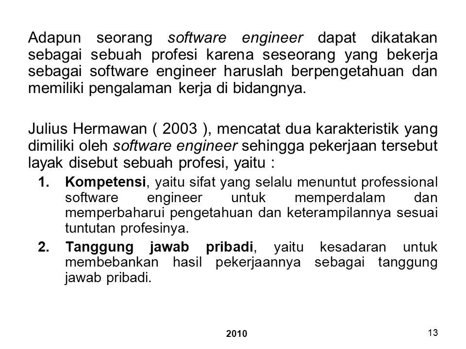 2010 13 Adapun seorang software engineer dapat dikatakan sebagai sebuah profesi karena seseorang yang bekerja sebagai software engineer haruslah berpengetahuan dan memiliki pengalaman kerja di bidangnya.