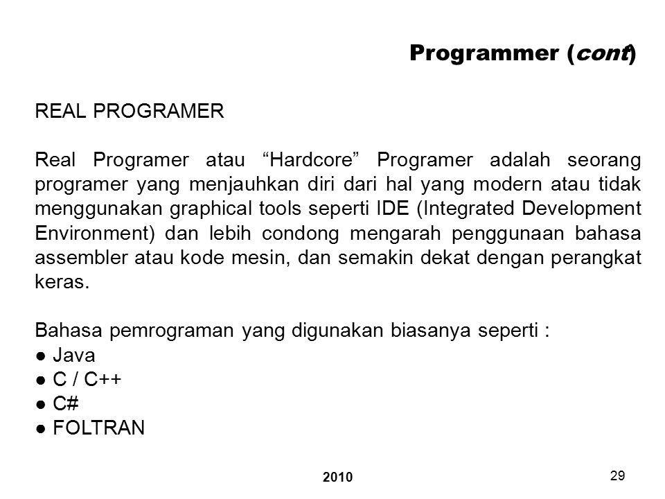 2010 29 Programmer (cont) REAL PROGRAMER Real Programer atau Hardcore Programer adalah seorang programer yang menjauhkan diri dari hal yang modern atau tidak menggunakan graphical tools seperti IDE (Integrated Development Environment) dan lebih condong mengarah penggunaan bahasa assembler atau kode mesin, dan semakin dekat dengan perangkat keras.