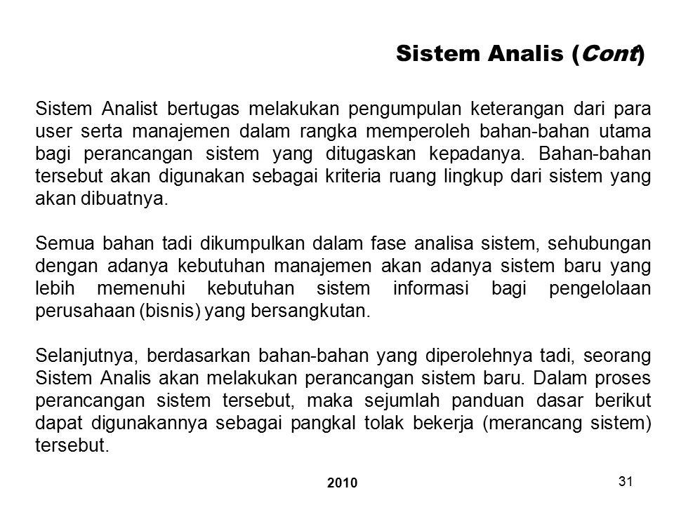 2010 31 Sistem Analis (Cont) Sistem Analist bertugas melakukan pengumpulan keterangan dari para user serta manajemen dalam rangka memperoleh bahan-bahan utama bagi perancangan sistem yang ditugaskan kepadanya.