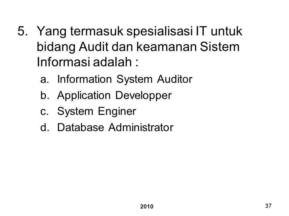 2010 37 5.Yang termasuk spesialisasi IT untuk bidang Audit dan keamanan Sistem Informasi adalah : a.Information System Auditor b.Application Developper c.System Enginer d.Database Administrator