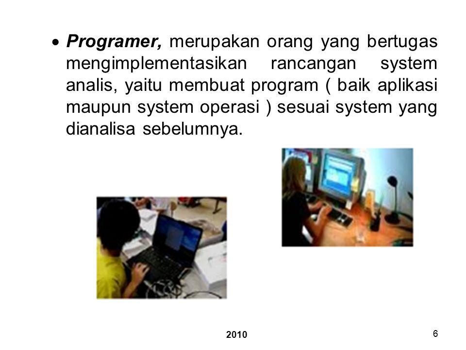 2010 6  Programer, merupakan orang yang bertugas mengimplementasikan rancangan system analis, yaitu membuat program ( baik aplikasi maupun system operasi ) sesuai system yang dianalisa sebelumnya.