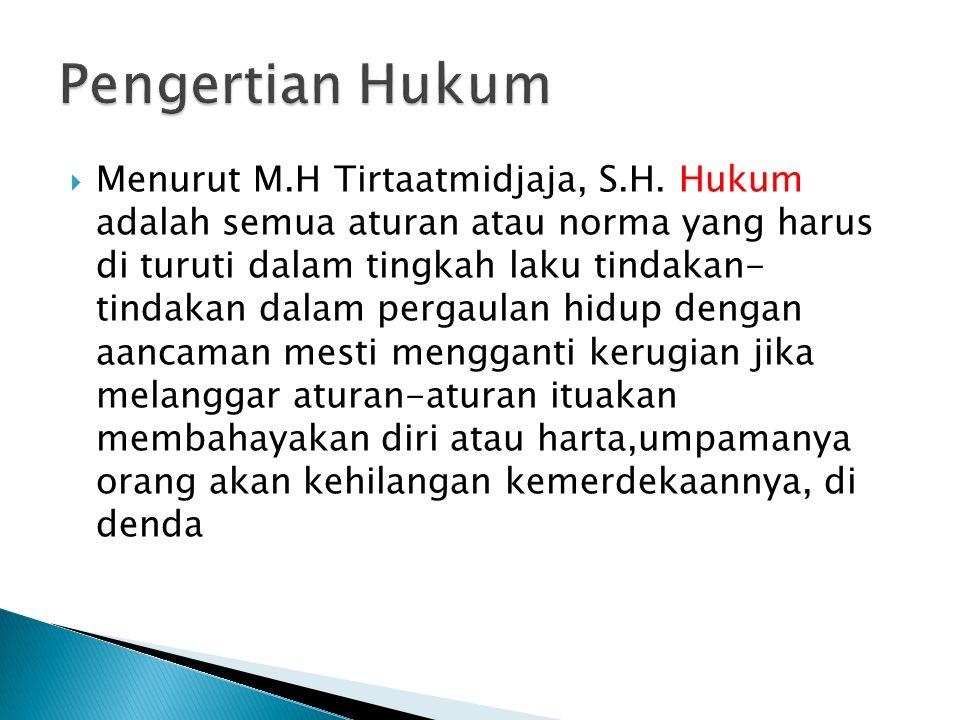  Menurut M.H Tirtaatmidjaja, S.H. Hukum adalah semua aturan atau norma yang harus di turuti dalam tingkah laku tindakan- tindakan dalam pergaulan hid