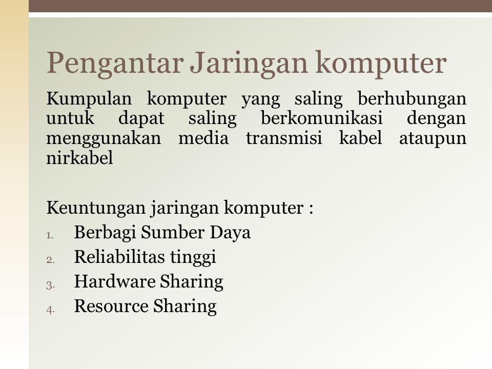 Kumpulan komputer yang saling berhubungan untuk dapat saling berkomunikasi dengan menggunakan media transmisi kabel ataupun nirkabel Keuntungan jaringan komputer : 1.