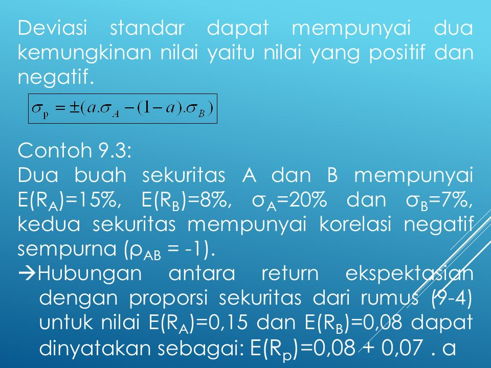Deviasi standar dapat mempunyai dua kemungkinan nilai yaitu nilai yang positif dan negatif. Contoh 9.3: Dua buah sekuritas A dan B mempunyai E(R A )=1