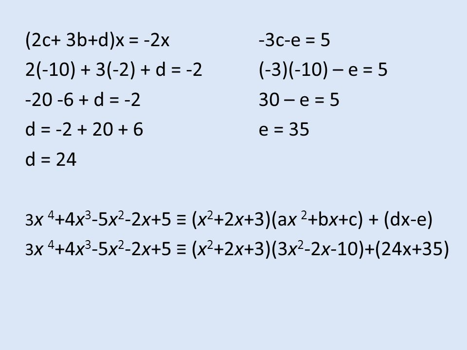 (2c+ 3b+d)x = -2x-3c-e = 5 2(-10) + 3(-2) + d = -2(-3)(-10) – e = 5 -20 -6 + d = -230 – e = 5 d = -2 + 20 + 6e = 35 d = 24 3 x 4 +4x 3 -5x 2 -2x+5 ≡ (