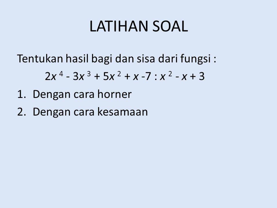 LATIHAN SOAL Tentukan hasil bagi dan sisa dari fungsi : 2x 4 - 3x 3 + 5x 2 + x -7 : x 2 - x + 3 1.Dengan cara horner 2.Dengan cara kesamaan