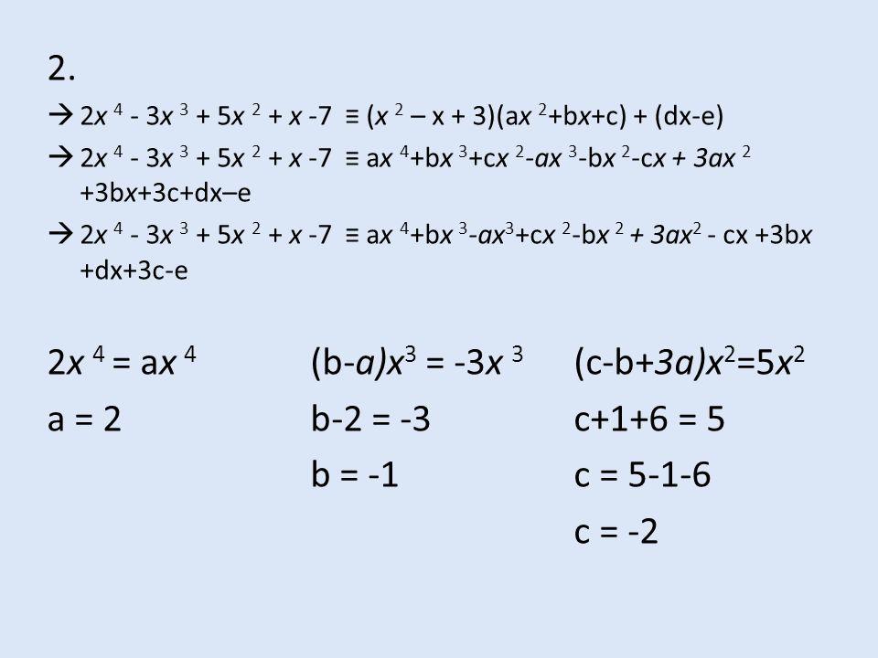2.  2x 4 - 3x 3 + 5x 2 + x -7 ≡ (x 2 – x + 3)(ax 2 +bx+c) + (dx-e)  2x 4 - 3x 3 + 5x 2 + x -7 ≡ ax 4 +bx 3 +cx 2 -ax 3 -bx 2 -cx + 3ax 2 +3bx+3c+dx–