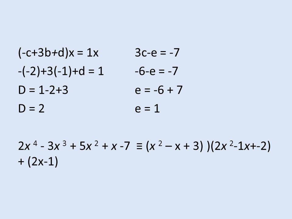 (-c+3b+d)x = 1x3c-e = -7 -(-2)+3(-1)+d = 1-6-e = -7 D = 1-2+3e = -6 + 7 D = 2e = 1 2x 4 - 3x 3 + 5x 2 + x -7 ≡ (x 2 – x + 3) )(2x 2 -1x+-2) + (2x-1)