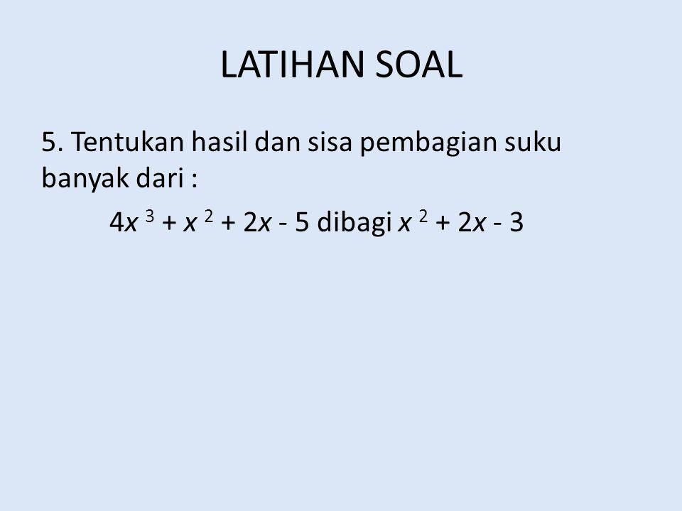 LATIHAN SOAL 5. Tentukan hasil dan sisa pembagian suku banyak dari : 4x 3 + x 2 + 2x - 5 dibagi x 2 + 2x - 3
