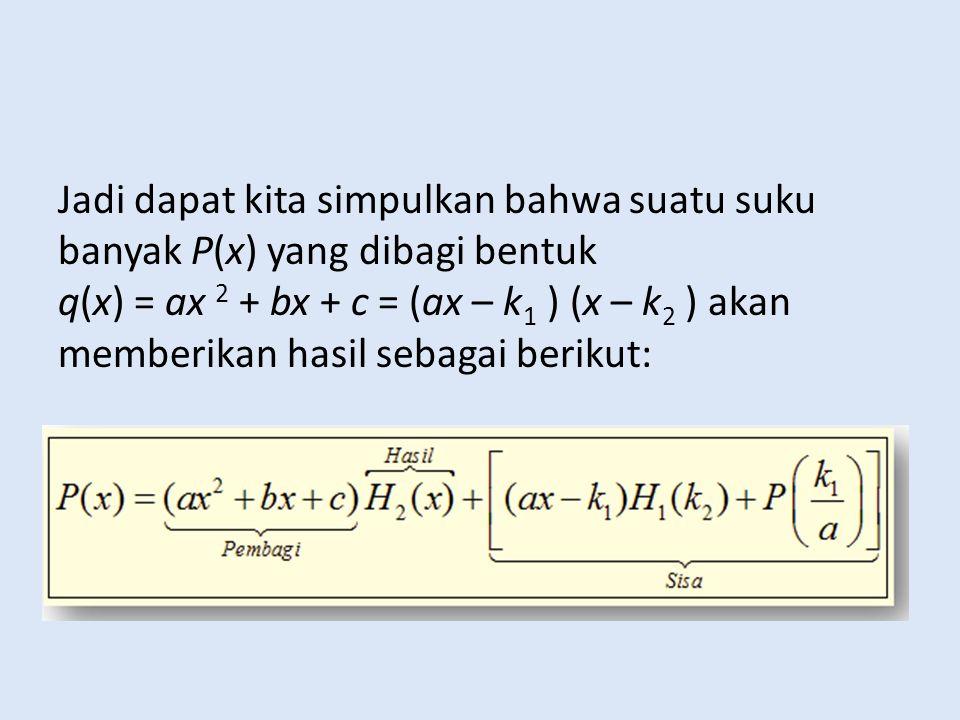 CONTOH SOAL 1.Tentukan hasil dan sisa pembagian suku banyak dari : P(x)= 2x 5 + 3x 4 + 4x 3 + 5x 2 + 6x + 7 dibagi q(x) = 2x 2 – 3x + 1 JAWAB : q(x) = 2x 2 – 3x + 1 = (2x – 1) (x – 1) sehingga pembuat nol dari kedua faktor ini adalah 1/2 dan 1.