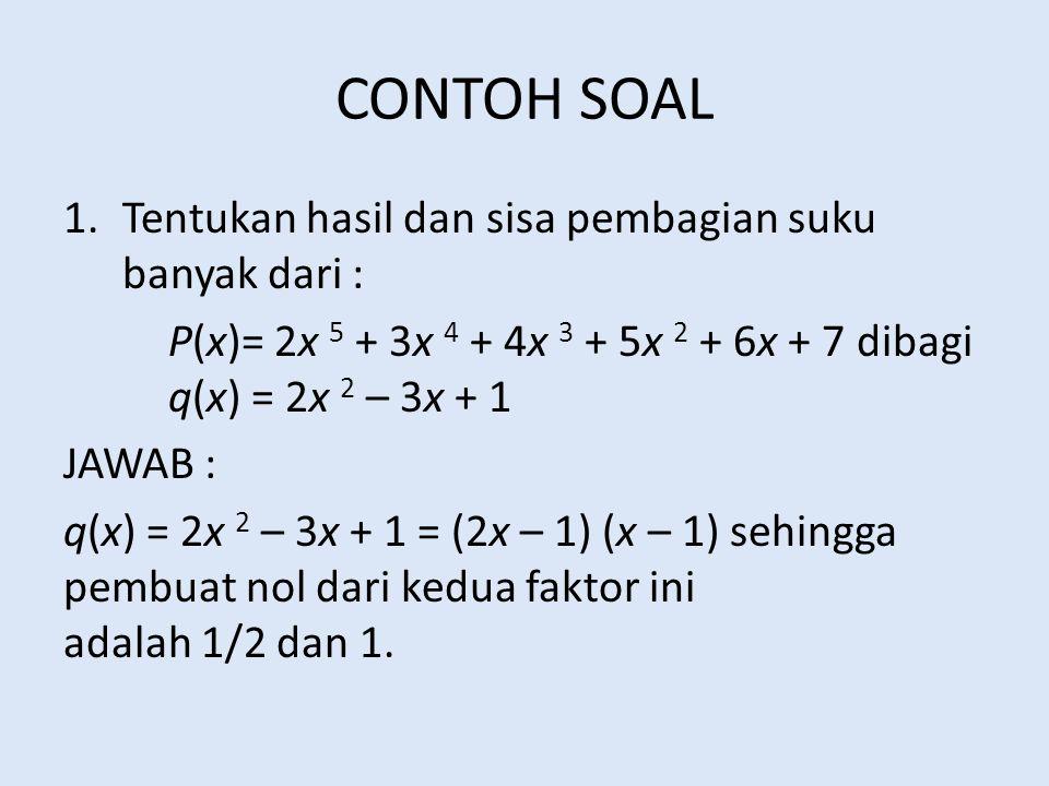 CONTOH SOAL 1.Tentukan hasil dan sisa pembagian suku banyak dari : P(x)= 2x 5 + 3x 4 + 4x 3 + 5x 2 + 6x + 7 dibagi q(x) = 2x 2 – 3x + 1 JAWAB : q(x) =