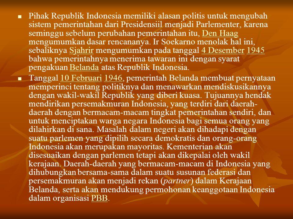 Pihak Republik Indonesia memiliki alasan politis untuk mengubah sistem pemerintahan dari Presidensiil menjadi Parlementer, karena seminggu sebelum perubahan pemerintahan itu, Den Haag mengumumkan dasar rencananya.