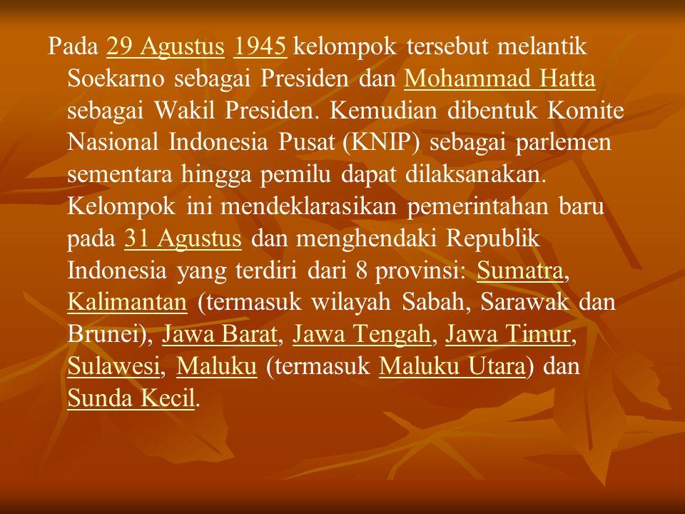 Pada 29 Agustus 1945 kelompok tersebut melantik Soekarno sebagai Presiden dan Mohammad Hatta sebagai Wakil Presiden.