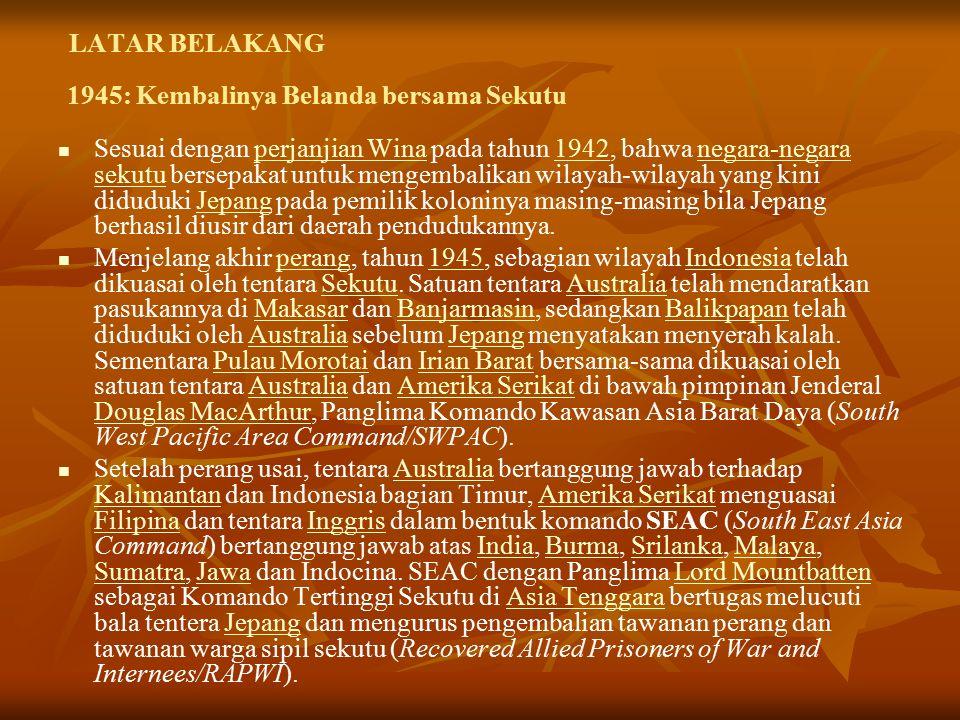 LATAR BELAKANG Sesuai dengan perjanjian Wina pada tahun 1942, bahwa negara-negara sekutu bersepakat untuk mengembalikan wilayah-wilayah yang kini diduduki Jepang pada pemilik koloninya masing-masing bila Jepang berhasil diusir dari daerah pendudukannya.perjanjian Wina1942negara-negara sekutuJepang Menjelang akhir perang, tahun 1945, sebagian wilayah Indonesia telah dikuasai oleh tentara Sekutu.