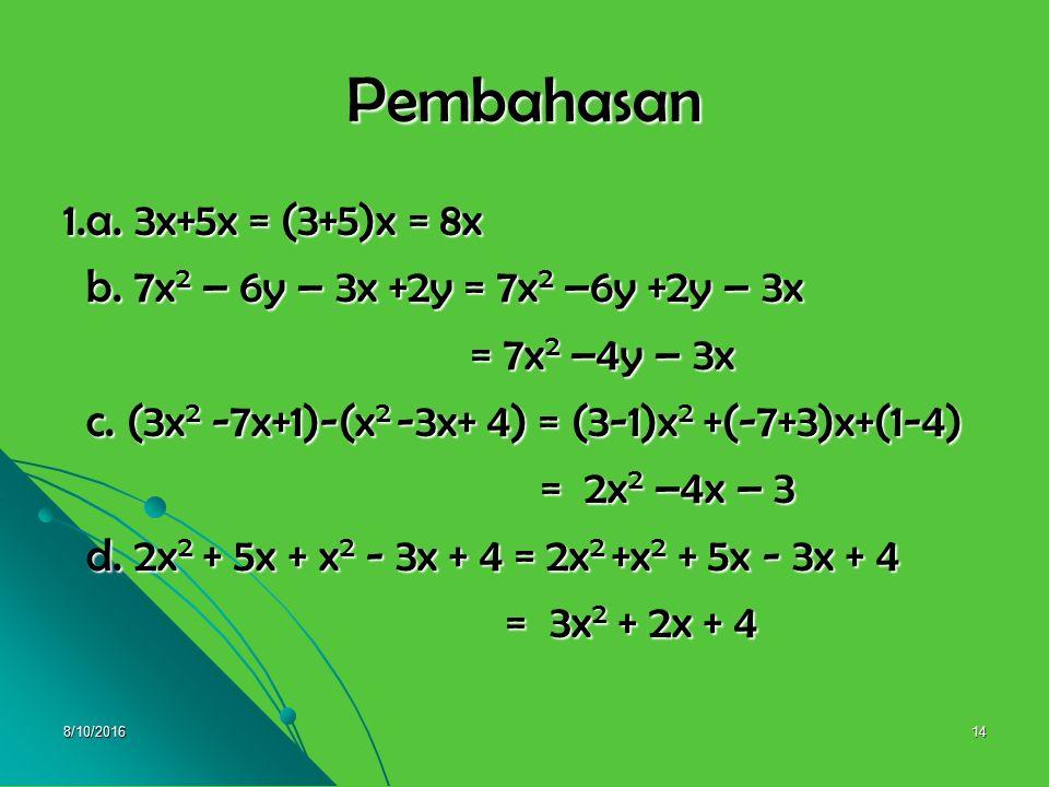 8/10/201613 UJI KOMPETENSI 1 1. Selesaikan ! 1. Selesaikan ! a. 3x+5x = …. a. 3x+5x = …. b. 7x 2 – 6y – 3x +2y = …. b. 7x 2 – 6y – 3x +2y = …. c. (3x