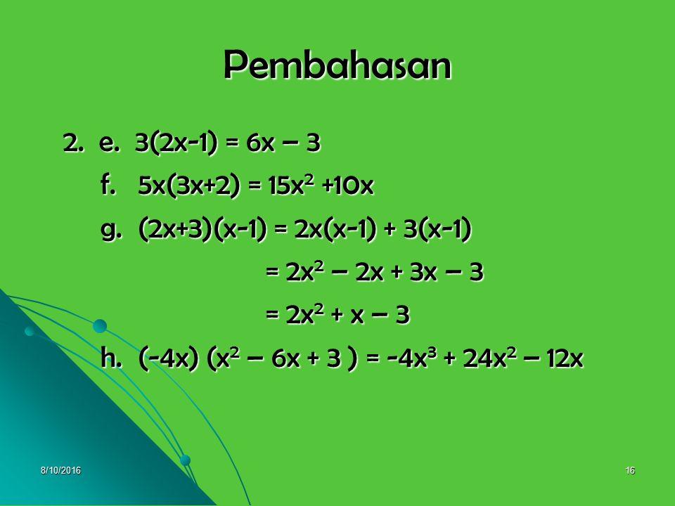 8/10/201615 2. Selesaikan ! 2. Selesaikan ! e. 3(2x-1) = …. e. 3(2x-1) = …. f. 5x(3x+2) = …. f. 5x(3x+2) = …. g. (2x+3)(x-1) = …. g. (2x+3)(x-1) = ….