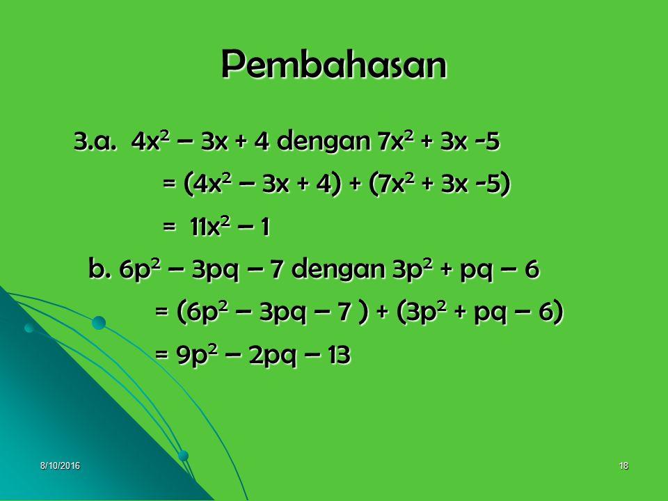 8/10/201617 3. Tentukan jumlah masing-masing bentuk aljabar berikut : aljabar berikut : a. 4x 2 – 3x + 4 dengan 7x 2 + 3x -5 a. 4x 2 – 3x + 4 dengan 7