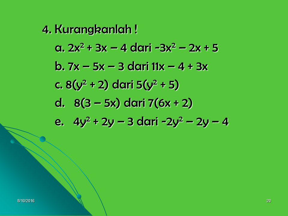 8/10/201619 3.c. 2x 2 – 3y 2 + 4 dengan 2y 2 + 3x 2 – 8 3.c. 2x 2 – 3y 2 + 4 dengan 2y 2 + 3x 2 – 8 = (2x 2 – 3y 2 + 4) + (2y 2 + 3x 2 – 8) = (2x 2 –