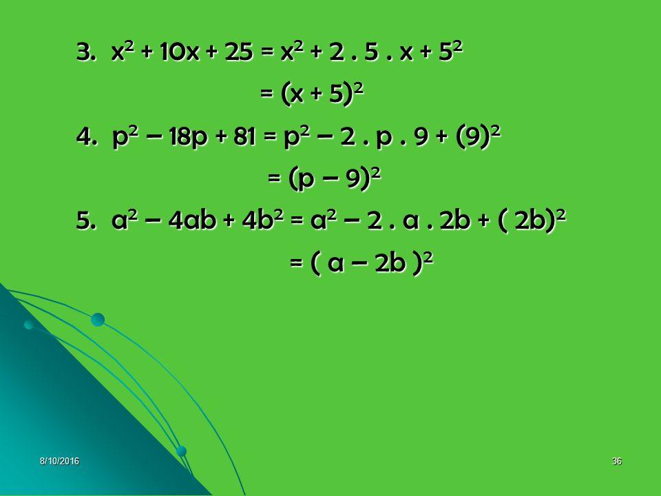 8/10/201635 Contoh : Tentukan pemfaktoran dari : Contoh : Tentukan pemfaktoran dari : 1. x 2 + 8xy + 16y 2 = x 2 + 4xy + 4xy + 16y 2 1. x 2 + 8xy + 16