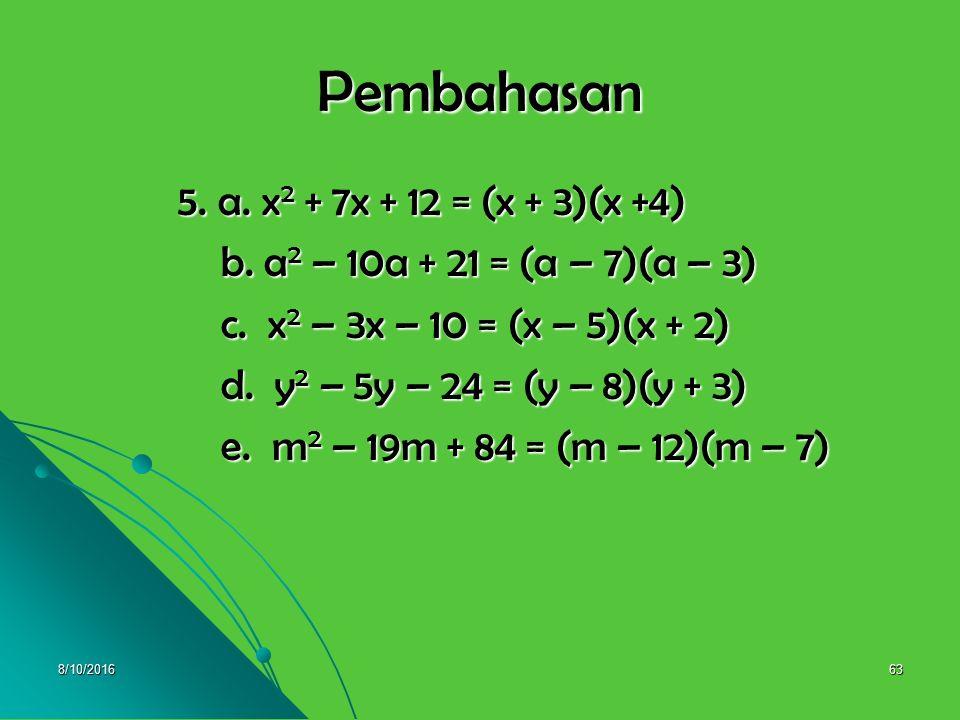 8/10/201662 5. Selesaikan pemfaktoran berikut : 5. Selesaikan pemfaktoran berikut : a. x 2 + 7x + 12 = …. a. x 2 + 7x + 12 = …. b. a 2 – 10a + 21 = ….