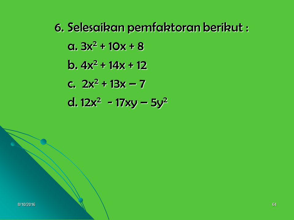 8/10/201663 Pembahasan 5. a. x 2 + 7x + 12 = (x + 3)(x +4) 5. a. x 2 + 7x + 12 = (x + 3)(x +4) b. a 2 – 10a + 21 = (a – 7)(a – 3) b. a 2 – 10a + 21 =
