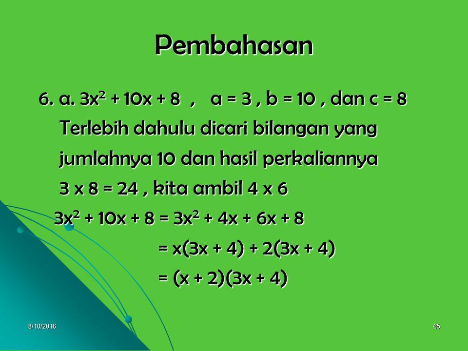 8/10/201664 6. Selesaikan pemfaktoran berikut : 6. Selesaikan pemfaktoran berikut : a. 3x 2 + 10x + 8 a. 3x 2 + 10x + 8 b. 4x 2 + 14x + 12 b. 4x 2 + 1