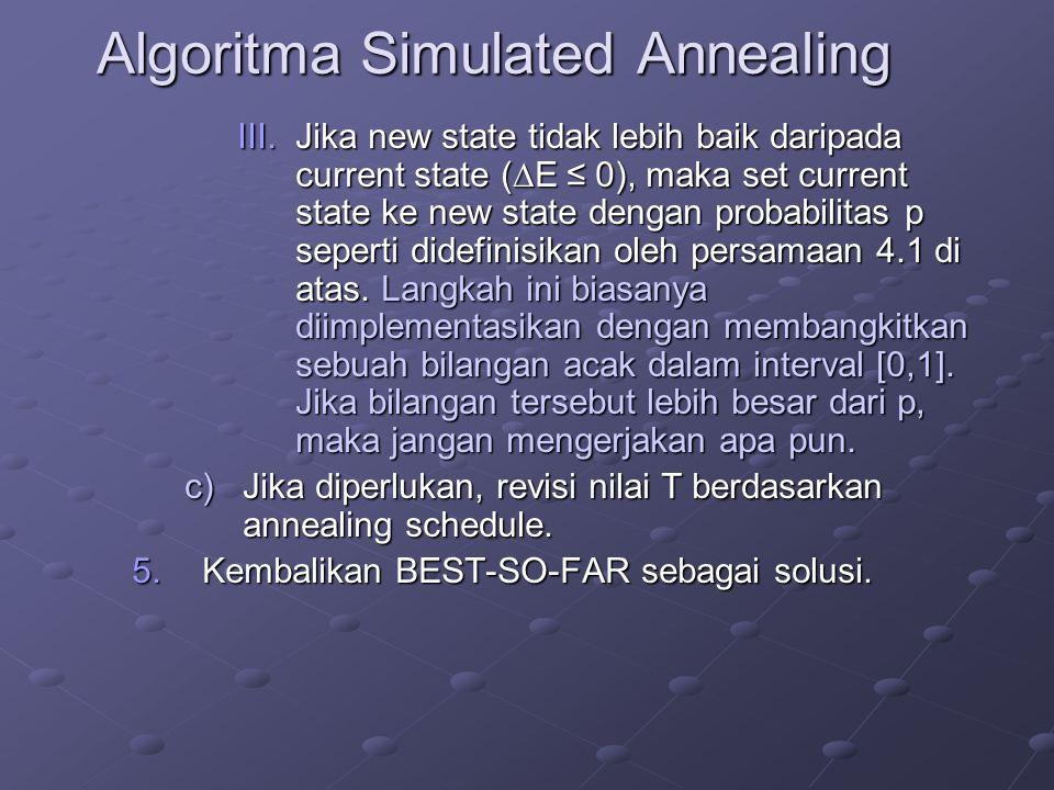 Algoritma Simulated Annealing III.Jika new state tidak lebih baik daripada current state (  E ≤ 0), maka set current state ke new state dengan probab
