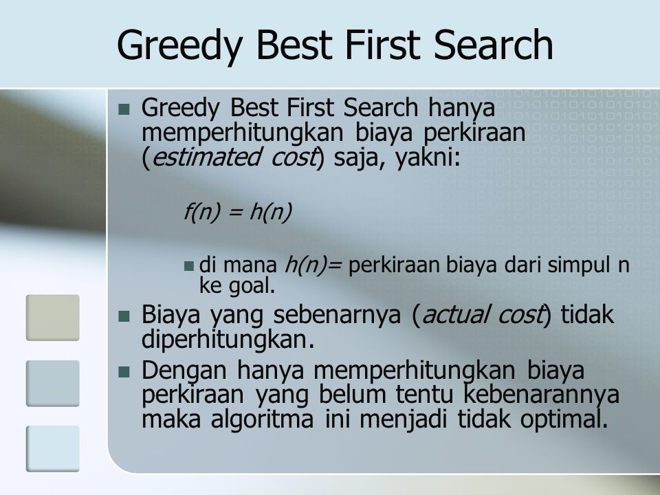 Greedy Best First Search Greedy Best First Search hanya memperhitungkan biaya perkiraan (estimated cost) saja, yakni: f(n) = h(n) di mana h(n)= perkir