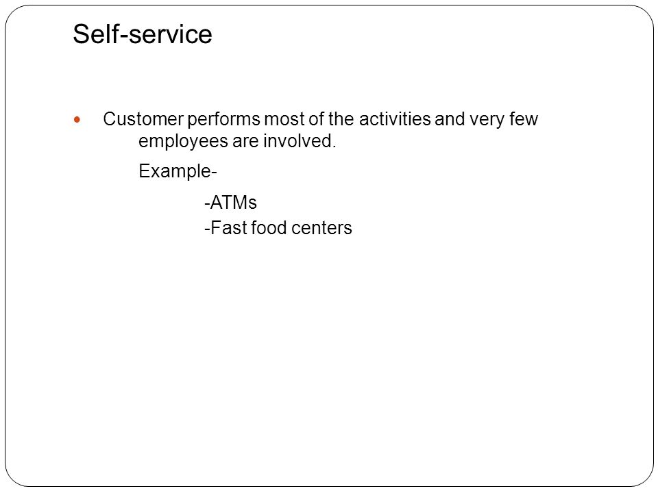 Self-service Customer performs most of the activities and very few employees are involved.