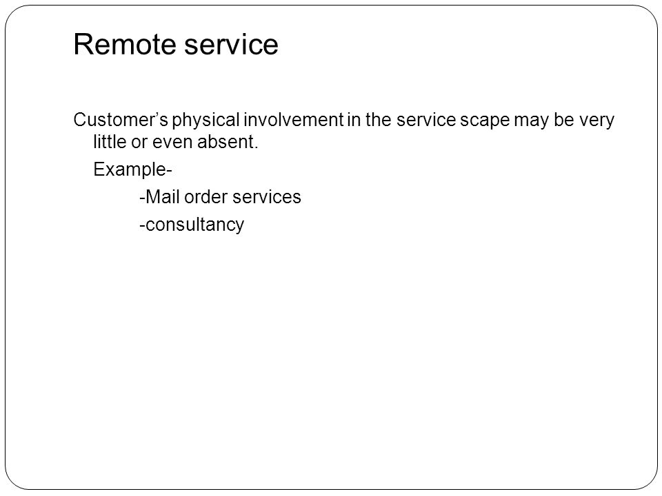 Remote service Customer's physical involvement in the service scape may be very little or even absent.