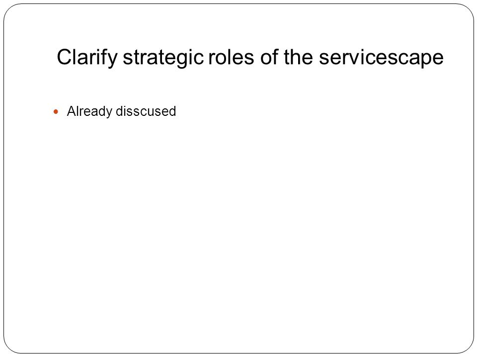Clarify strategic roles of the servicescape Already disscused