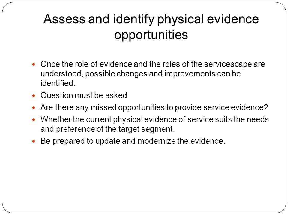 Assess and identify physical evidence opportunities Once the role of evidence and the roles of the servicescape are understood, possible changes and improvements can be identified.