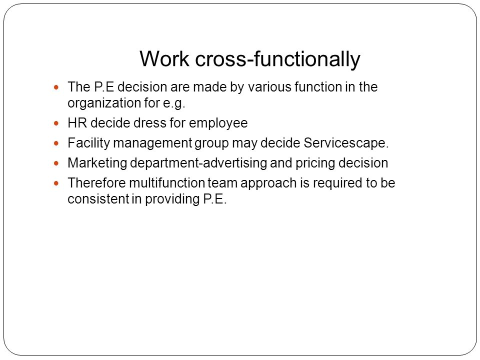 Work cross-functionally The P.E decision are made by various function in the organization for e.g.