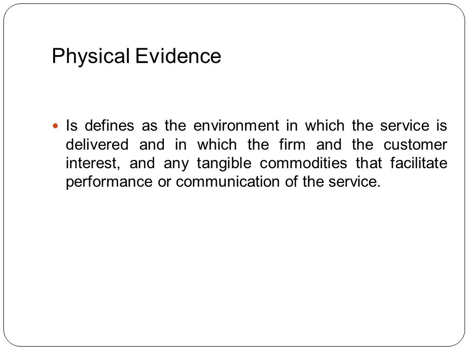Physical Evidence THE PHYSICAL EVEIDENCE OF A SERVICE IS A TANGIBLE CLUE,WHICH CREATES AN IMPRESSION ABOUT THE SERVICE OR THE SETTING OF A SERVICE OR PROVIDES THE PROOF OF SERVICE DELIVERY.