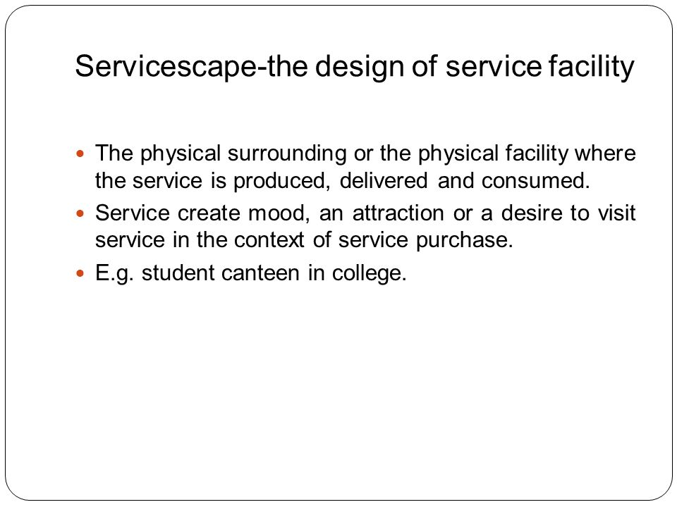 Servicescape-the design of service facility The physical surrounding or the physical facility where the service is produced, delivered and consumed.
