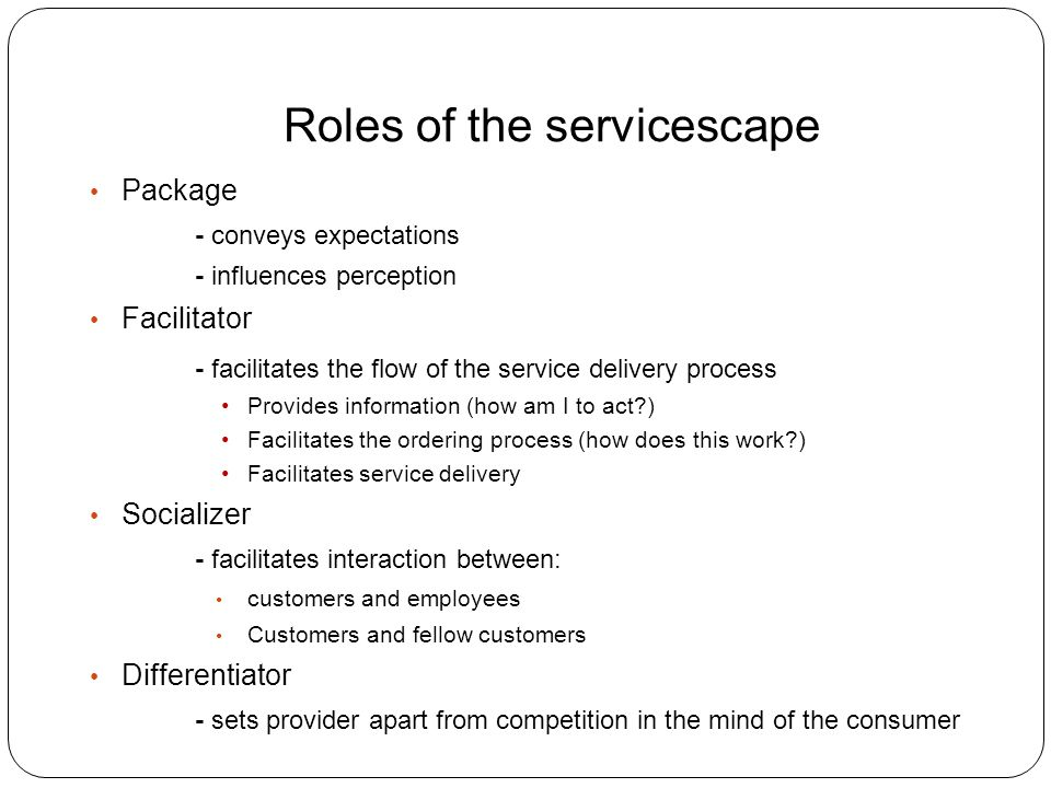 Roles of the servicescape Package - conveys expectations - influences perception Facilitator - facilitates the flow of the service delivery process Provides information (how am I to act ) Facilitates the ordering process (how does this work ) Facilitates service delivery Socializer - facilitates interaction between: customers and employees Customers and fellow customers Differentiator - sets provider apart from competition in the mind of the consumer