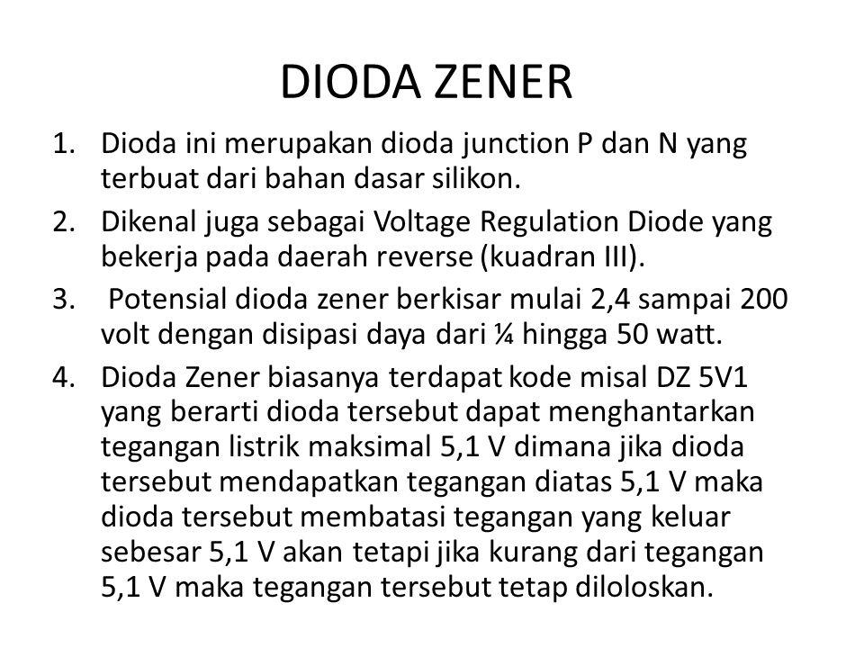 DIODA ZENER 1.Dioda ini merupakan dioda junction P dan N yang terbuat dari bahan dasar silikon. 2.Dikenal juga sebagai Voltage Regulation Diode yang b