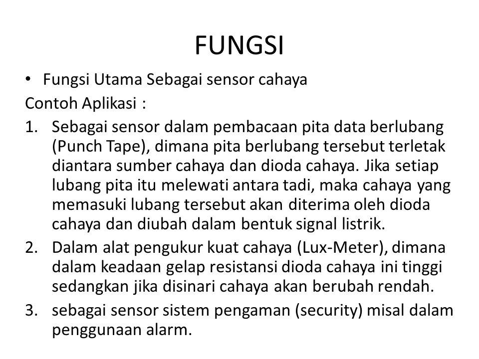 FUNGSI Fungsi Utama Sebagai sensor cahaya Contoh Aplikasi : 1.Sebagai sensor dalam pembacaan pita data berlubang (Punch Tape), dimana pita berlubang t