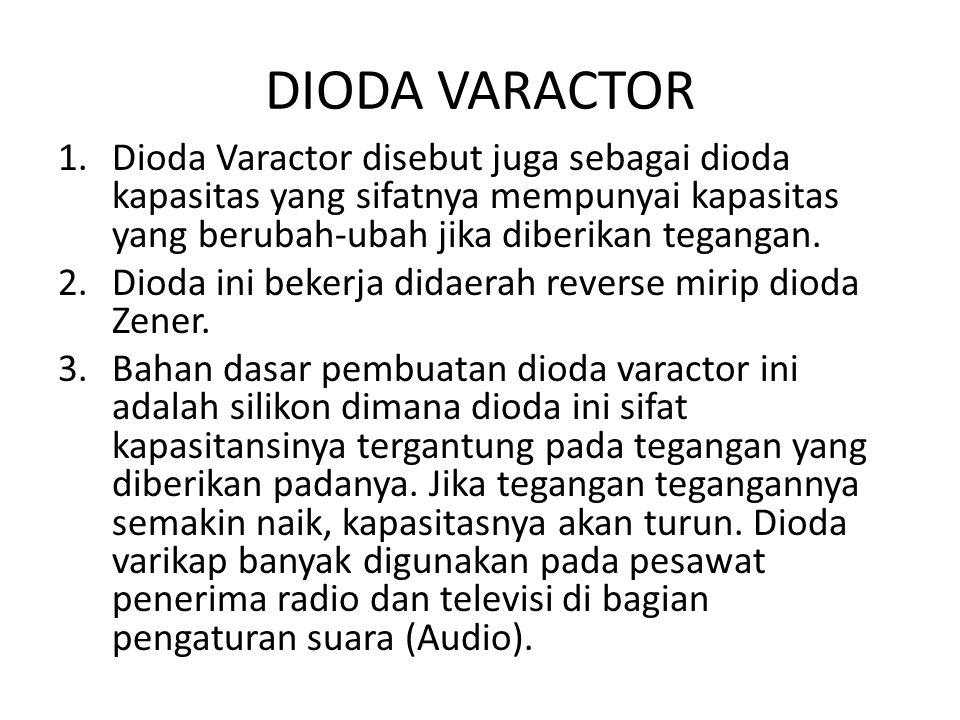 DIODA VARACTOR 1.Dioda Varactor disebut juga sebagai dioda kapasitas yang sifatnya mempunyai kapasitas yang berubah-ubah jika diberikan tegangan. 2.Di