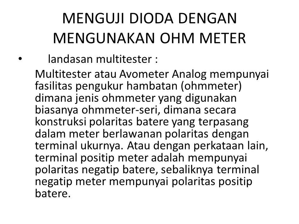 MENGUJI DIODA DENGAN MENGUNAKAN OHM METER landasan multitester : Multitester atau Avometer Analog mempunyai fasilitas pengukur hambatan (ohmmeter) dim
