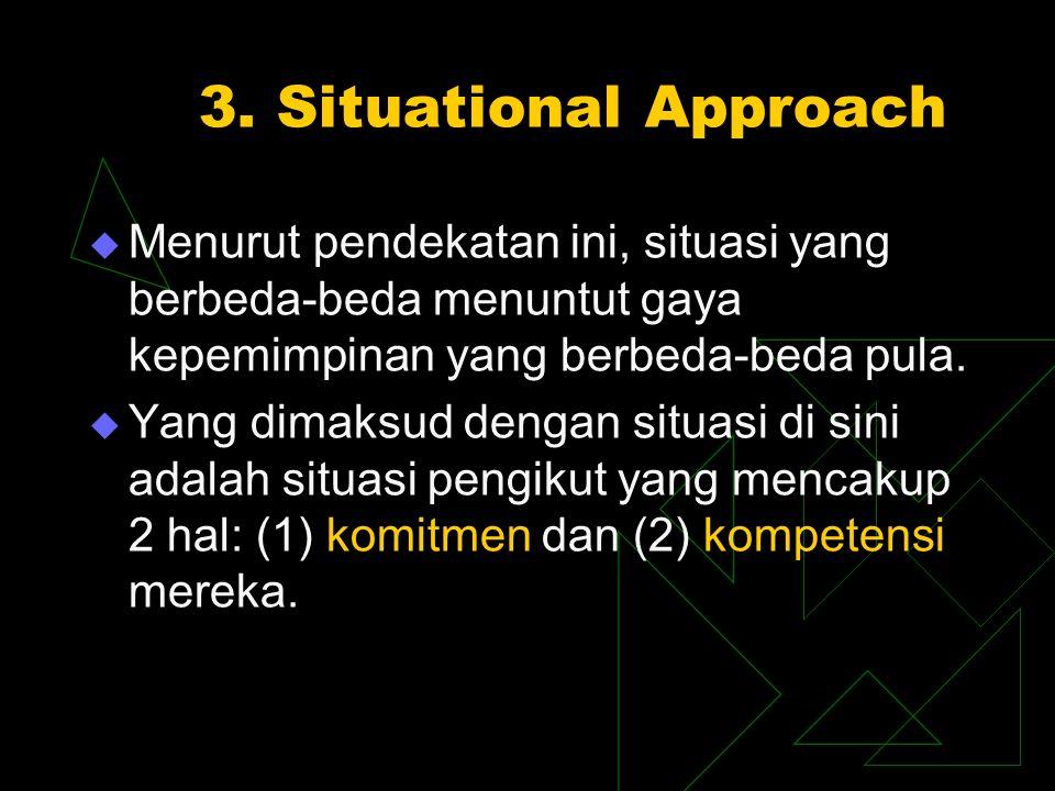 3. Situational Approach  Menurut pendekatan ini, situasi yang berbeda-beda menuntut gaya kepemimpinan yang berbeda-beda pula.  Yang dimaksud dengan