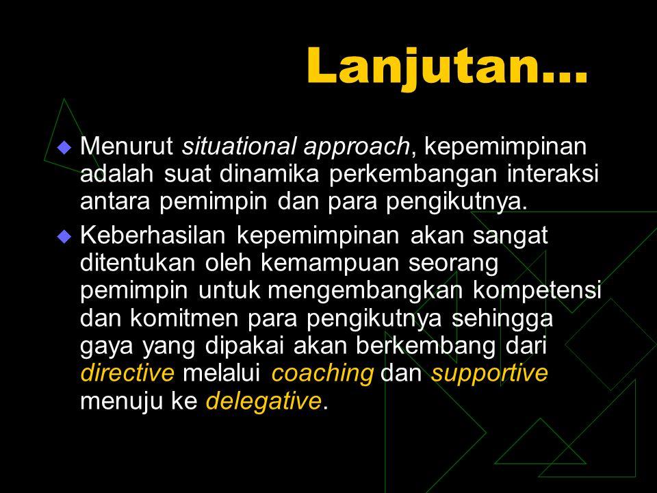 Lanjutan…  Menurut situational approach, kepemimpinan adalah suat dinamika perkembangan interaksi antara pemimpin dan para pengikutnya.